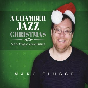 "Post image for ""A Chamber Jazz Christmas: Mark Flugge Remembered"""